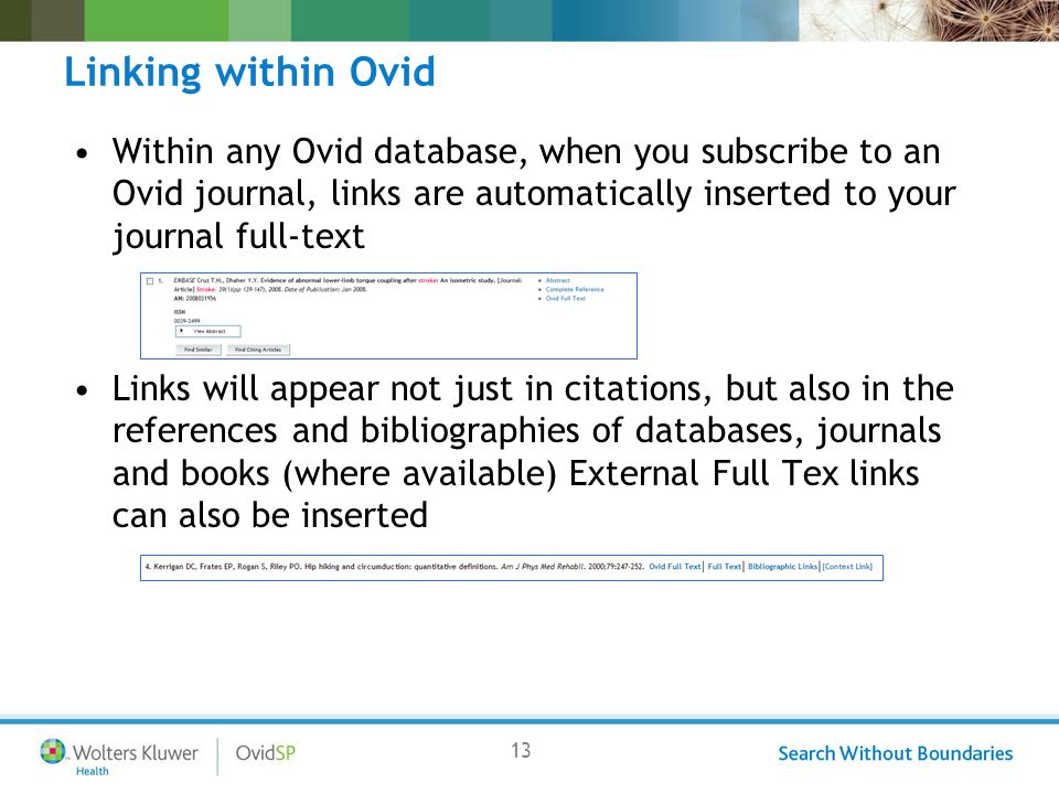 13 Linking within Ovid Within any Ovid database, when you subscribe to an Ovid journal, links are automatically inserted to your journal full-text Links will appear not just in citations, but also in the references and bibliographies of databases, journals and books (where available) External Full Tex links can also be inserted