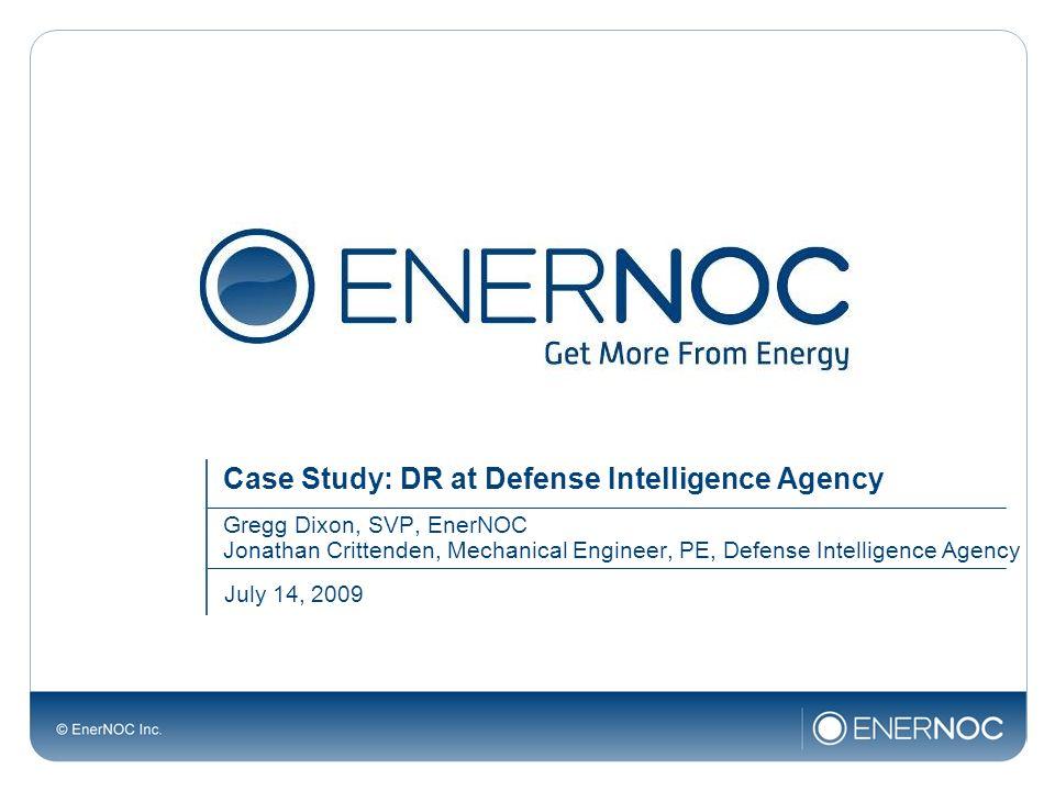 Case Study: DR at Defense Intelligence Agency Gregg Dixon, SVP, EnerNOC Jonathan Crittenden, Mechanical Engineer, PE, Defense Intelligence Agency July