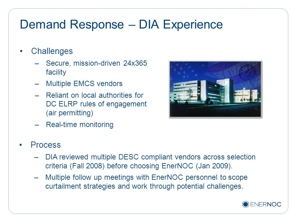 Demand Response – DIA Experience Challenges –Secure, mission-driven 24x365 facility –Multiple EMCS vendors –Reliant on local authorities for DC ELRP r