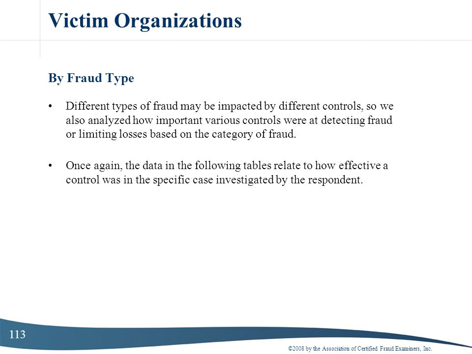 113 Victim Organizations By Fraud Type Different types of fraud may be impacted by different controls, so we also analyzed how important various contr