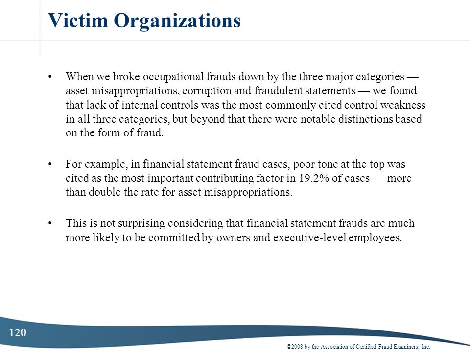120 Victim Organizations When we broke occupational frauds down by the three major categories asset misappropriations, corruption and fraudulent state