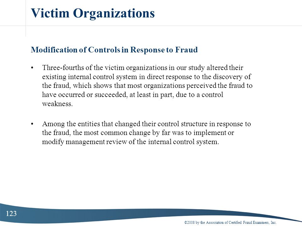 123 Victim Organizations Modification of Controls in Response to Fraud Three-fourths of the victim organizations in our study altered their existing i