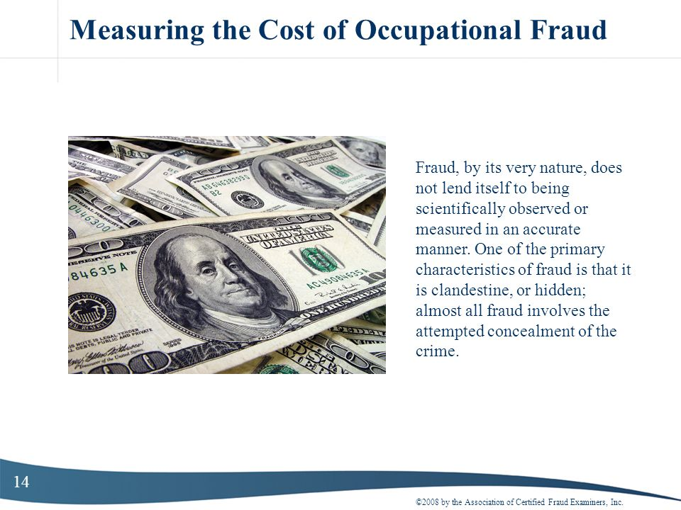 14 Measuring the Cost of Occupational Fraud ©2008 by the Association of Certified Fraud Examiners, Inc. Fraud, by its very nature, does not lend itsel