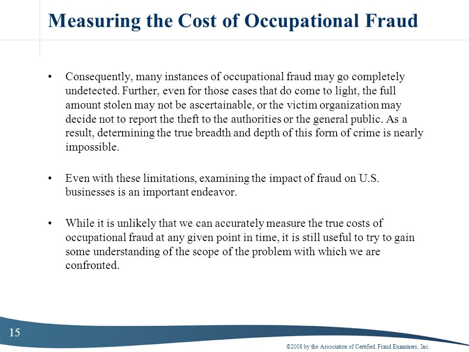 15 Measuring the Cost of Occupational Fraud Consequently, many instances of occupational fraud may go completely undetected. Further, even for those c