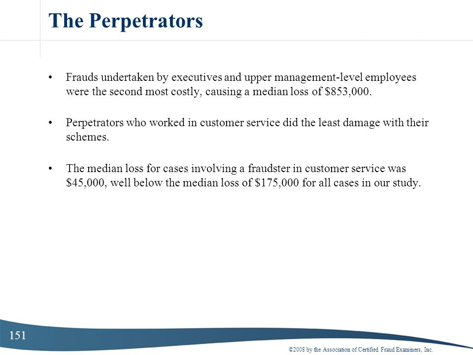151 The Perpetrators Frauds undertaken by executives and upper management-level employees were the second most costly, causing a median loss of $853,0