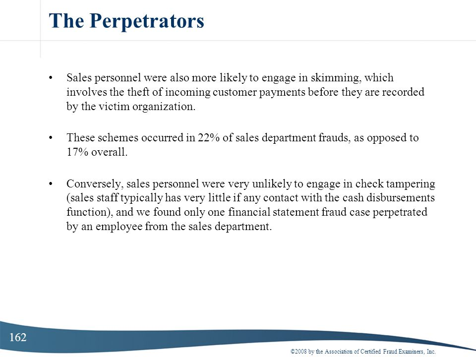 162 The Perpetrators Sales personnel were also more likely to engage in skimming, which involves the theft of incoming customer payments before they a