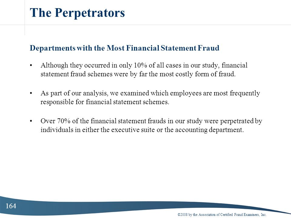 164 The Perpetrators Departments with the Most Financial Statement Fraud Although they occurred in only 10% of all cases in our study, financial state