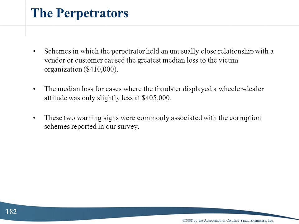 182 The Perpetrators ©2008 by the Association of Certified Fraud Examiners, Inc. Schemes in which the perpetrator held an unusually close relationship