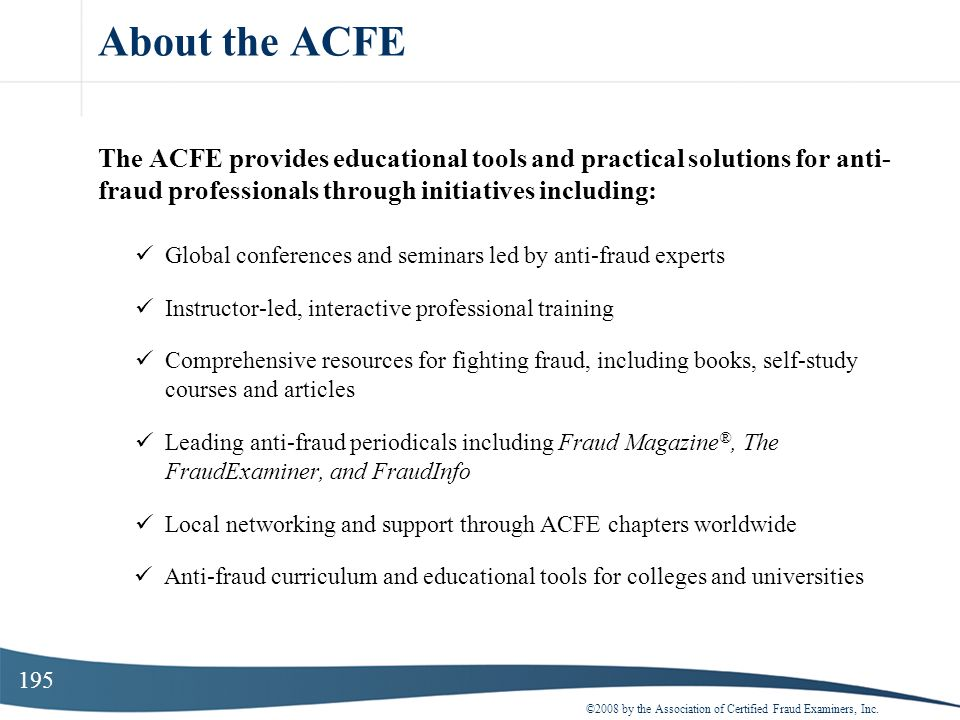 195 About the ACFE The ACFE provides educational tools and practical solutions for anti- fraud professionals through initiatives including: Global con