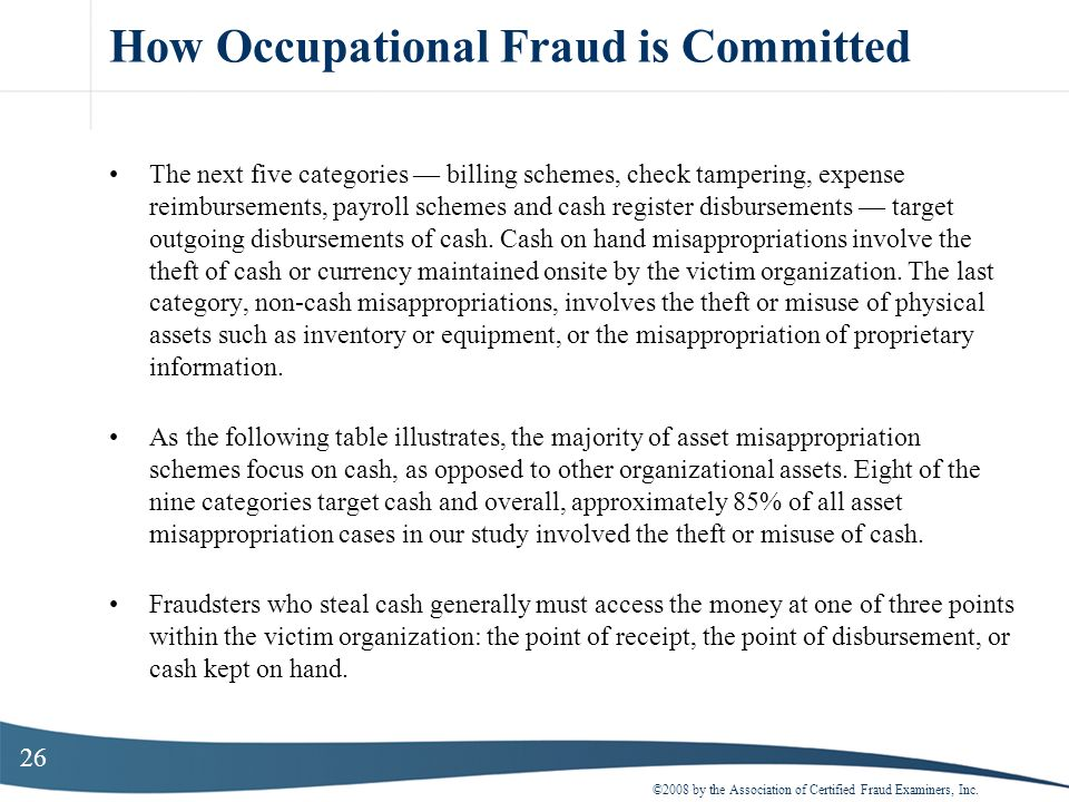 26 How Occupational Fraud is Committed The next five categories billing schemes, check tampering, expense reimbursements, payroll schemes and cash reg