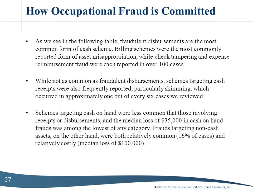 27 How Occupational Fraud is Committed As we see in the following table, fraudulent disbursements are the most common form of cash scheme. Billing sch