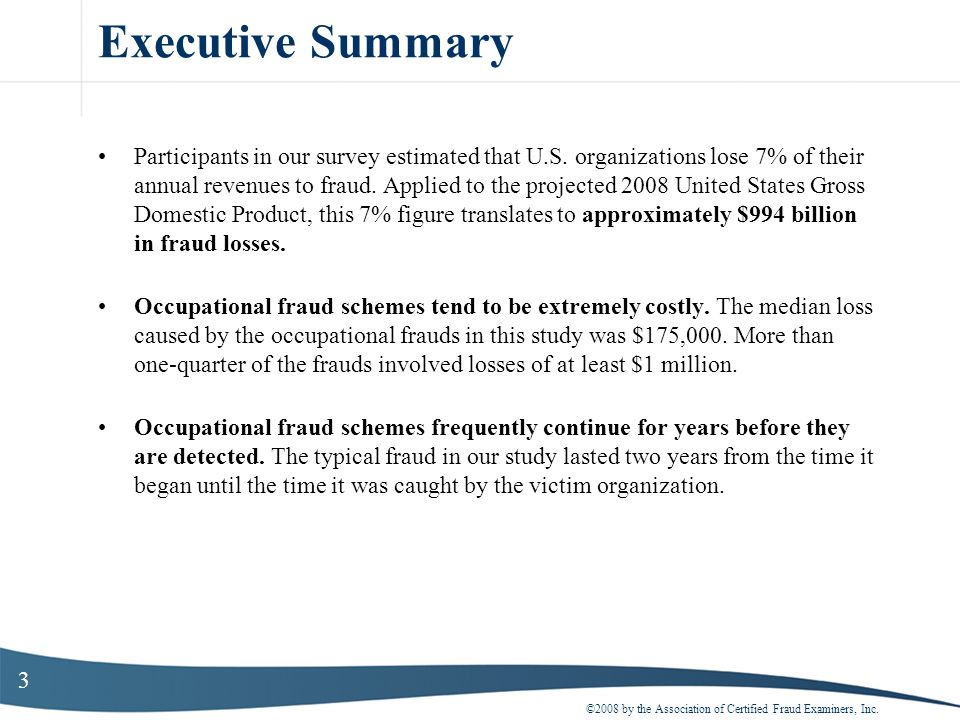 3 Executive Summary Participants in our survey estimated that U.S. organizations lose 7% of their annual revenues to fraud. Applied to the projected 2