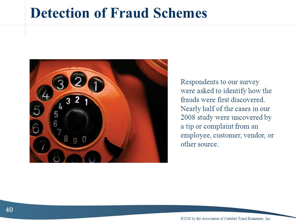 40 Detection of Fraud Schemes ©2008 by the Association of Certified Fraud Examiners, Inc. Respondents to our survey were asked to identify how the fra