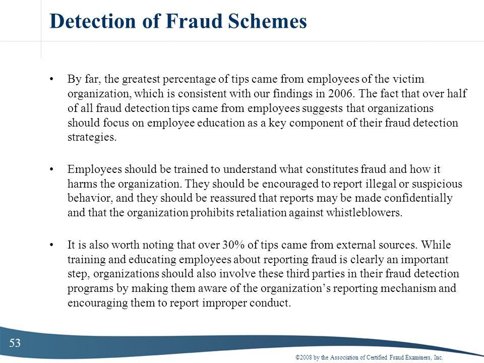53 Detection of Fraud Schemes By far, the greatest percentage of tips came from employees of the victim organization, which is consistent with our fin