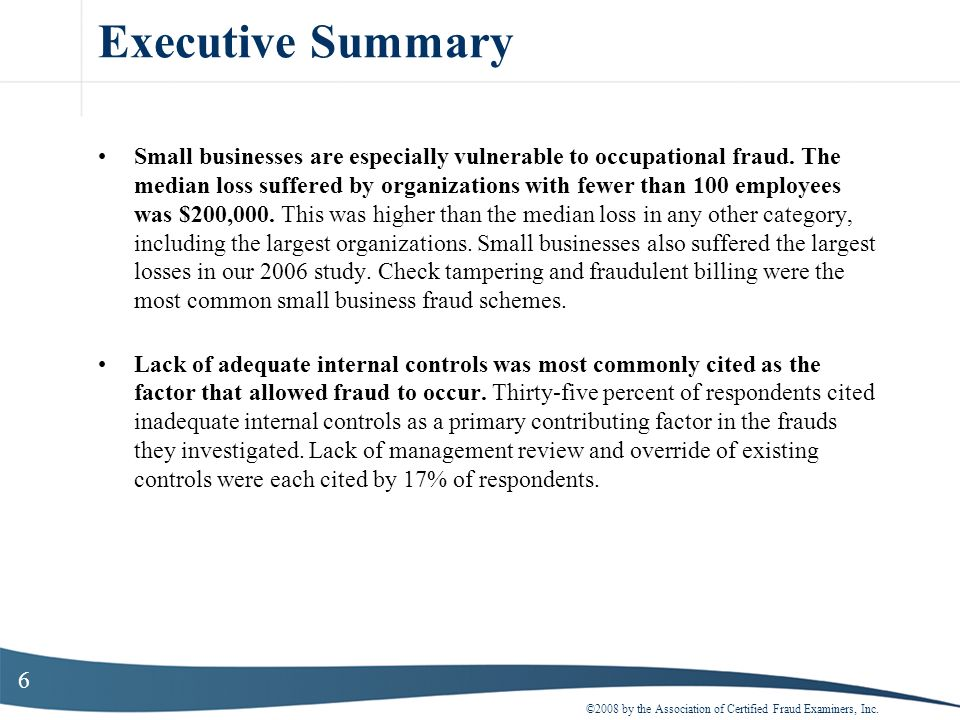 6 Executive Summary Small businesses are especially vulnerable to occupational fraud. The median loss suffered by organizations with fewer than 100 em