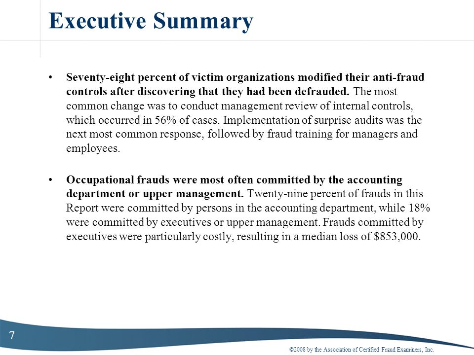 7 Executive Summary Seventy-eight percent of victim organizations modified their anti-fraud controls after discovering that they had been defrauded. T