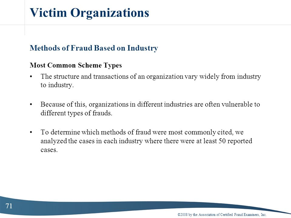 71 Victim Organizations Methods of Fraud Based on Industry Most Common Scheme Types The structure and transactions of an organization vary widely from