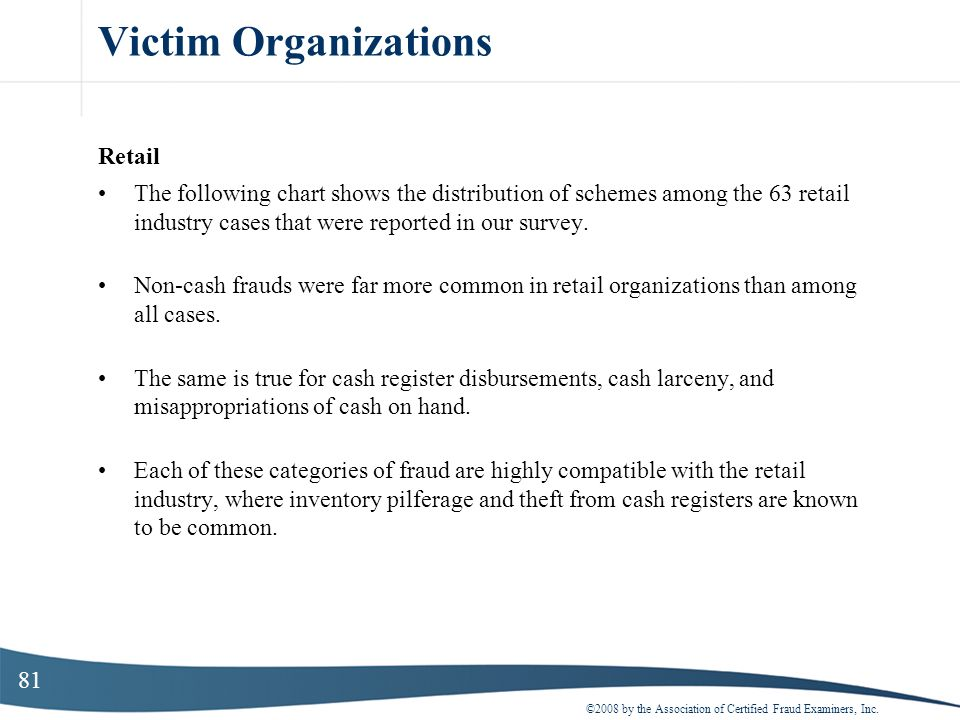 81 Victim Organizations Retail The following chart shows the distribution of schemes among the 63 retail industry cases that were reported in our surv