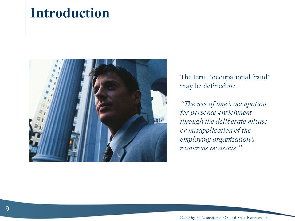 9 Introduction ©2008 by the Association of Certified Fraud Examiners, Inc. The term occupational fraud may be defined as: The use of ones occupation f