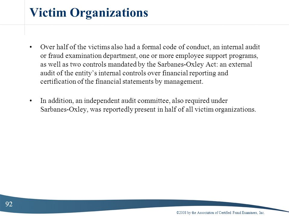 92 Victim Organizations Over half of the victims also had a formal code of conduct, an internal audit or fraud examination department, one or more emp