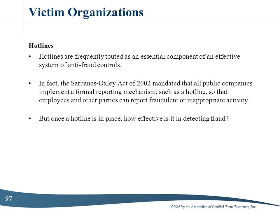 97 Victim Organizations Hotlines Hotlines are frequently touted as an essential component of an effective system of anti-fraud controls. In fact, the