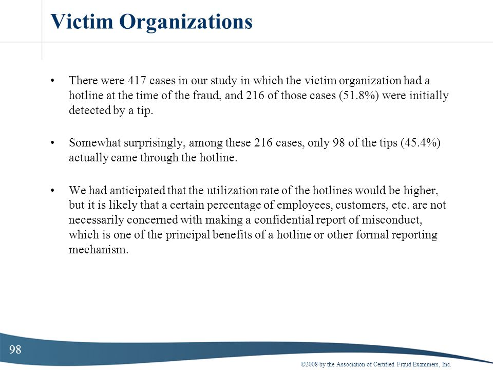 98 Victim Organizations There were 417 cases in our study in which the victim organization had a hotline at the time of the fraud, and 216 of those ca