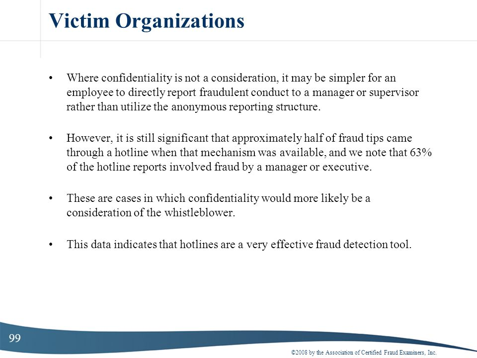 99 Victim Organizations Where confidentiality is not a consideration, it may be simpler for an employee to directly report fraudulent conduct to a man