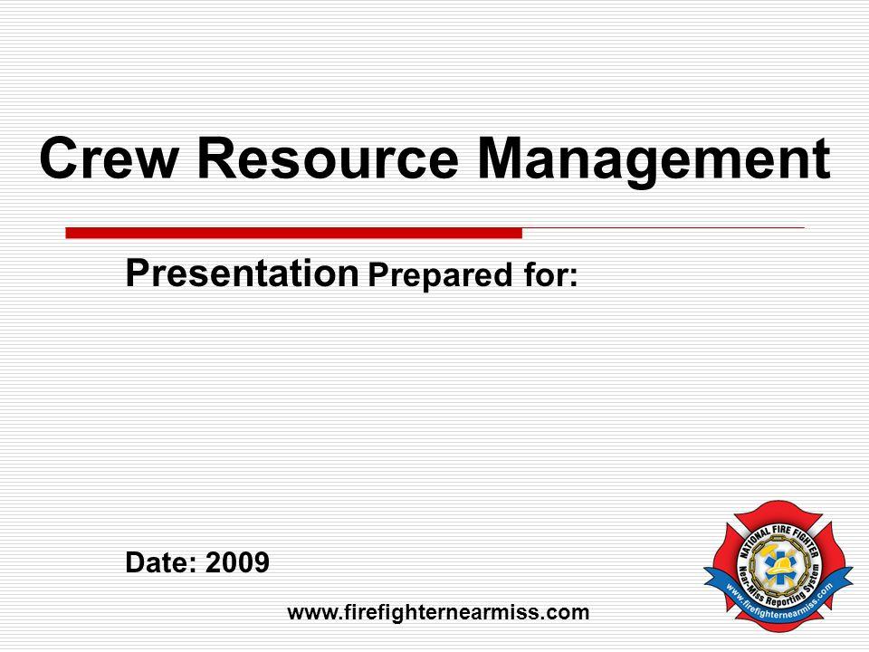 Crew Resource Management Presentation Prepared for: Date: 2009 www.firefighternearmiss.com