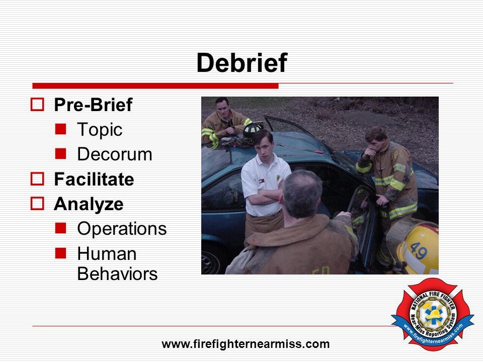 Debrief Pre-Brief Topic Decorum Facilitate Analyze Operations Human Behaviors www.firefighternearmiss.com
