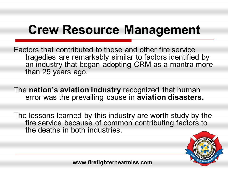 Crew Resource Management Factors that contributed to these and other fire service tragedies are remarkably similar to factors identified by an industr