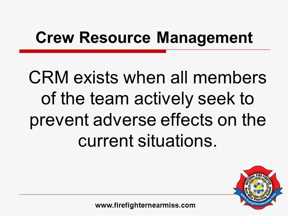 Crew Resource Management CRM exists when all members of the team actively seek to prevent adverse effects on the current situations. www.firefighterne