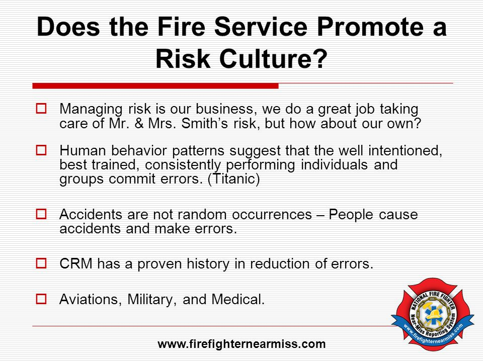 Does the Fire Service Promote a Risk Culture? Managing risk is our business, we do a great job taking care of Mr. & Mrs. Smiths risk, but how about ou