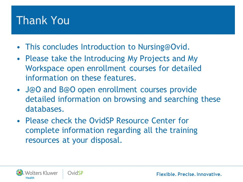 Flexible. Precise. Innovative. Thank You This concludes Introduction to Nursing@Ovid. Please take the Introducing My Projects and My Workspace open en