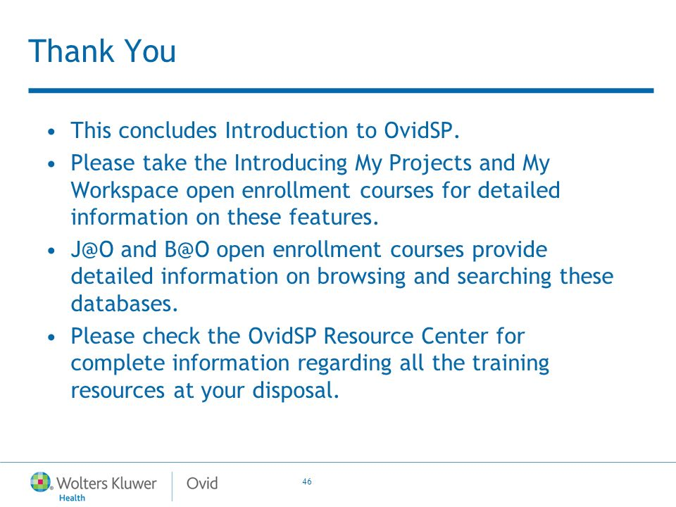 46 Thank You This concludes Introduction to OvidSP. Please take the Introducing My Projects and My Workspace open enrollment courses for detailed info