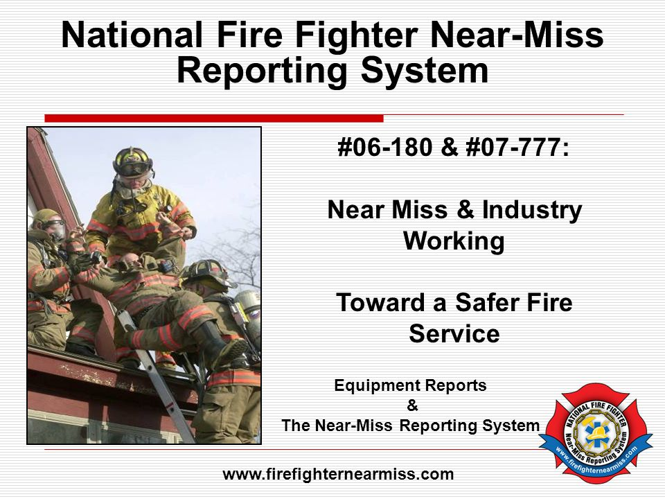 National Fire Fighter Near-Miss Reporting System #06-180 & #07-777: Near Miss & Industry Working Toward a Safer Fire Service Equipment Reports & The N