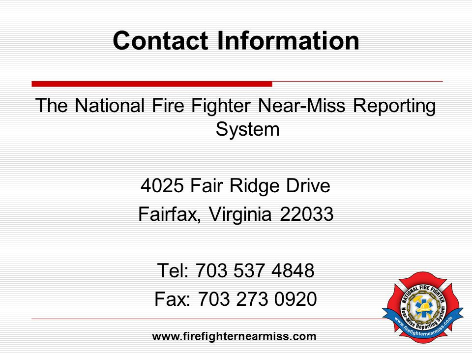 Contact Information The National Fire Fighter Near-Miss Reporting System 4025 Fair Ridge Drive Fairfax, Virginia 22033 Tel: 703 537 4848 Fax: 703 273 0920 www.firefighternearmiss.com