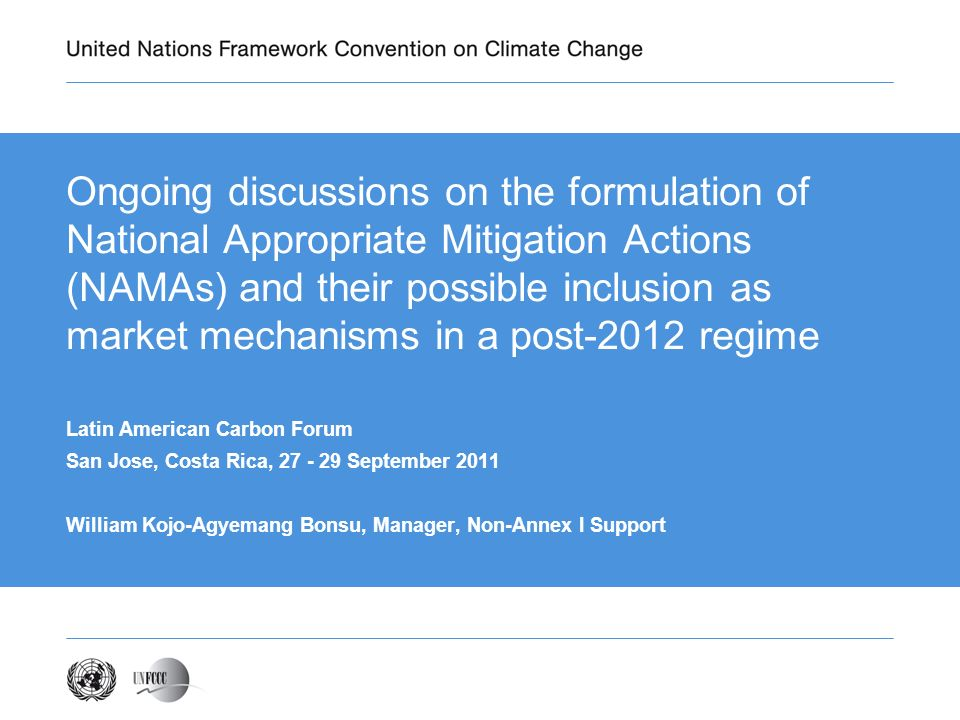 Ongoing discussions on the formulation of National Appropriate Mitigation Actions (NAMAs) and their possible inclusion as market mechanisms in a post-2012 regime Latin American Carbon Forum San Jose, Costa Rica, September 2011 William Kojo-Agyemang Bonsu, Manager, Non-Annex I Support