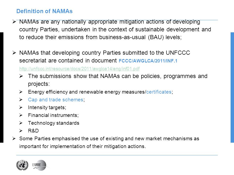 Definition of NAMAs NAMAs are any nationally appropriate mitigation actions of developing country Parties, undertaken in the context of sustainable development and to reduce their emissions from business-as-usual (BAU) levels; NAMAs that developing country Parties submitted to the UNFCCC secretariat are contained in document FCCC/AWGLCA/2011/INF The submissions show that NAMAs can be policies, programmes and projects: Energy efficiency and renewable energy measures/certificates; Cap and trade schemes; Intensity targets; Financial instruments; Technology standards R&D Some Parties emphasised the use of existing and new market mechanisms as important for implementation of their mitigation actions.