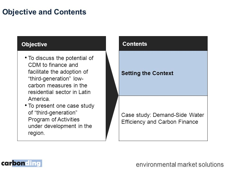 environmental market solutions Contents Setting the Context Case study: Demand-Side Water Efficiency and Carbon Finance Objective and Contents To discuss the potential of CDM to finance and facilitate the adoption of third-generation low- carbon measures in the residential sector in Latin America.