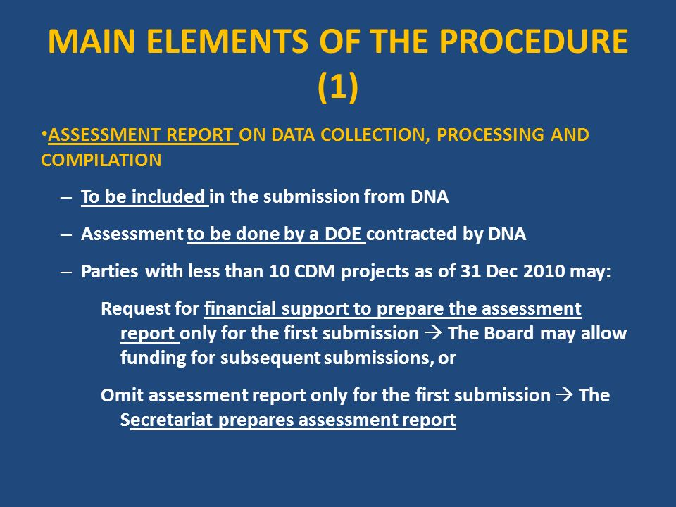 MAIN ELEMENTS OF THE PROCEDURE (1) ASSESSMENT REPORT ON DATA COLLECTION, PROCESSING AND COMPILATION – To be included in the submission from DNA – Assessment to be done by a DOE contracted by DNA – Parties with less than 10 CDM projects as of 31 Dec 2010 may: Request for financial support to prepare the assessment report only for the first submission The Board may allow funding for subsequent submissions, or Omit assessment report only for the first submission The Secretariat prepares assessment report
