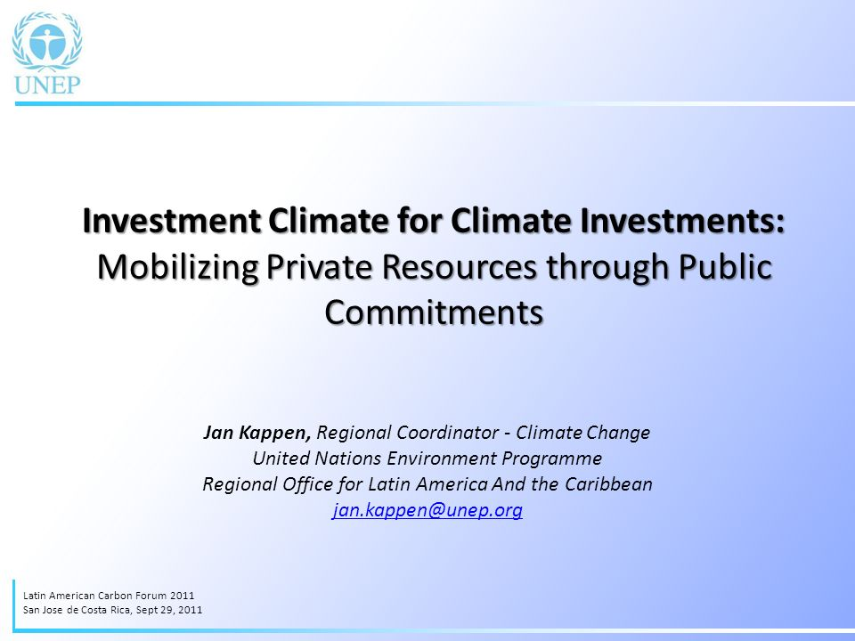 Investment Climate for Climate Investments: Mobilizing Private Resources through Public Commitments Jan Kappen, Regional Coordinator - Climate Change United Nations Environment Programme Regional Office for Latin America And the Caribbean jan.kappen@unep.org Latin American Carbon Forum 2011 San Jose de Costa Rica, Sept 29, 2011