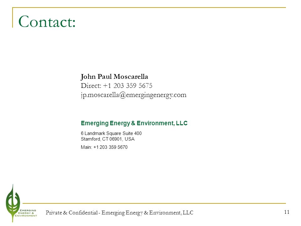 Private & Confidential - Emerging Energy & Environment, LLC 11 Contact: John Paul Moscarella Direct: Emerging Energy & Environment, LLC 6 Landmark Square Suite 400 Stamford, CT 06901, USA Main: