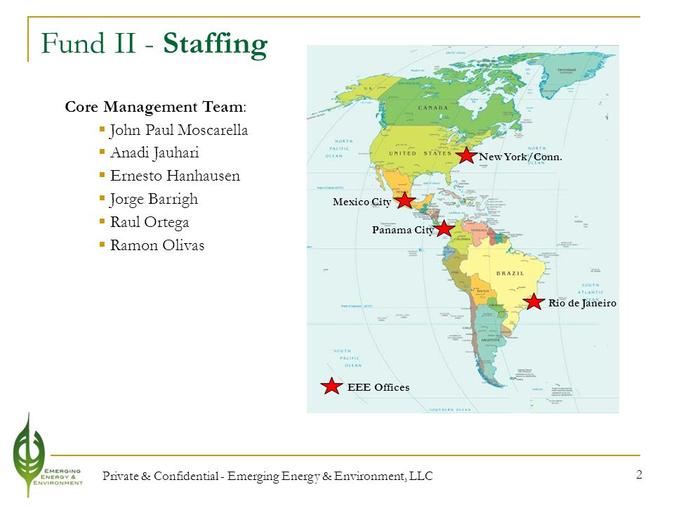Private & Confidential - Emerging Energy & Environment, LLC 2 Fund II - Staffing Core Management Team: John Paul Moscarella Anadi Jauhari Ernesto Hanhausen Jorge Barrigh Raul Ortega Ramon Olivas EEE Offices New York/Conn.