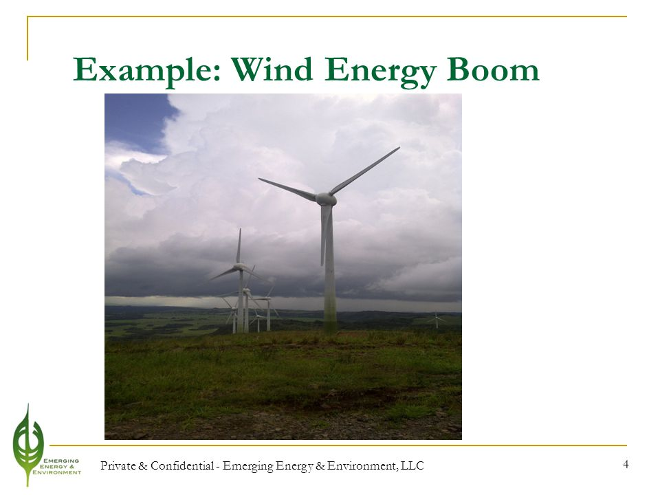 Private & Confidential - Emerging Energy & Environment, LLC 4 Example: Wind Energy Boom