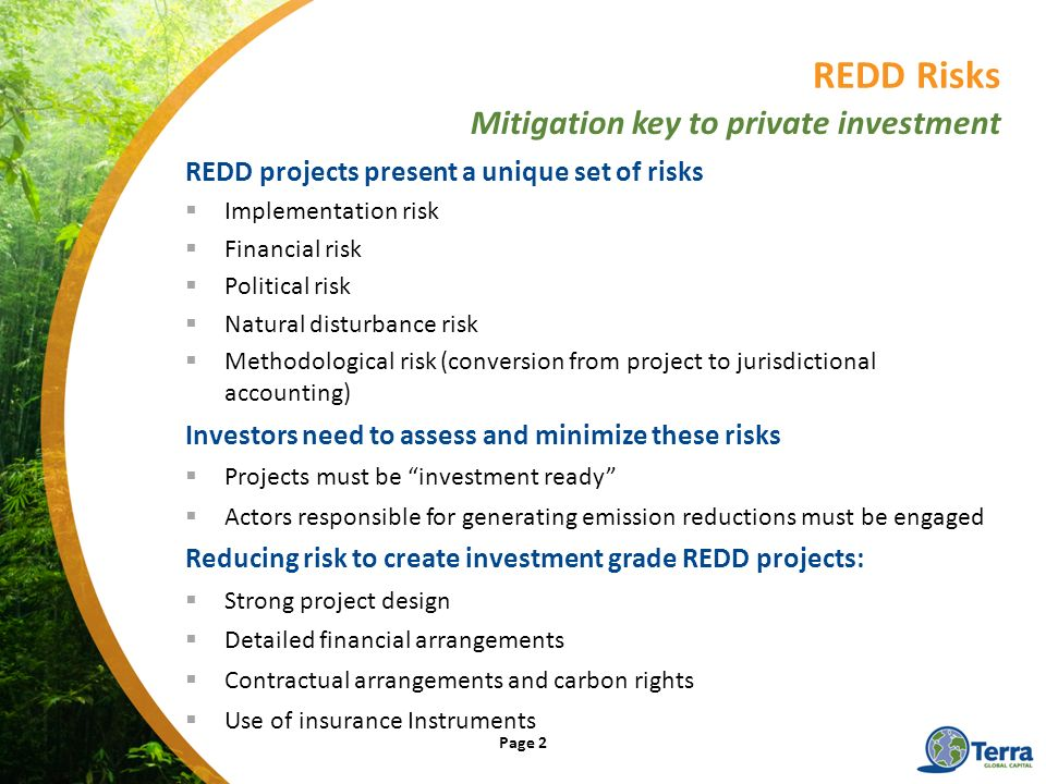 REDD projects present a unique set of risks Implementation risk Financial risk Political risk Natural disturbance risk Methodological risk (conversion from project to jurisdictional accounting) Investors need to assess and minimize these risks Projects must be investment ready Actors responsible for generating emission reductions must be engaged Reducing risk to create investment grade REDD projects: Strong project design Detailed financial arrangements Contractual arrangements and carbon rights Use of insurance Instruments REDD Risks Mitigation key to private investment Page 2