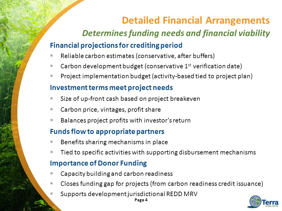 Financial projections for crediting period Reliable carbon estimates (conservative, after buffers) Carbon development budget (conservative 1 st verification date) Project implementation budget (activity-based tied to project plan) Investment terms meet project needs Size of up-front cash based on project breakeven Carbon price, vintages, profit share Balances project profits with investors return Funds flow to appropriate partners Benefits sharing mechanisms in place Tied to specific activities with supporting disbursement mechanisms Importance of Donor Funding Capacity building and carbon readiness Closes funding gap for projects (from carbon readiness credit issuance) Supports development jurisdictional REDD MRV Detailed Financial Arrangements Determines funding needs and financial viability Page 4