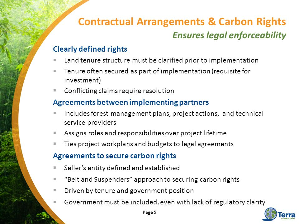 Clearly defined rights Land tenure structure must be clarified prior to implementation Tenure often secured as part of implementation (requisite for investment) Conflicting claims require resolution Agreements between implementing partners Includes forest management plans, project actions, and technical service providers Assigns roles and responsibilities over project lifetime Ties project workplans and budgets to legal agreements Agreements to secure carbon rights Sellers entity defined and established Belt and Suspenders approach to securing carbon rights Driven by tenure and government position Government must be included, even with lack of regulatory clarity Contractual Arrangements & Carbon Rights Ensures legal enforceability Page 5