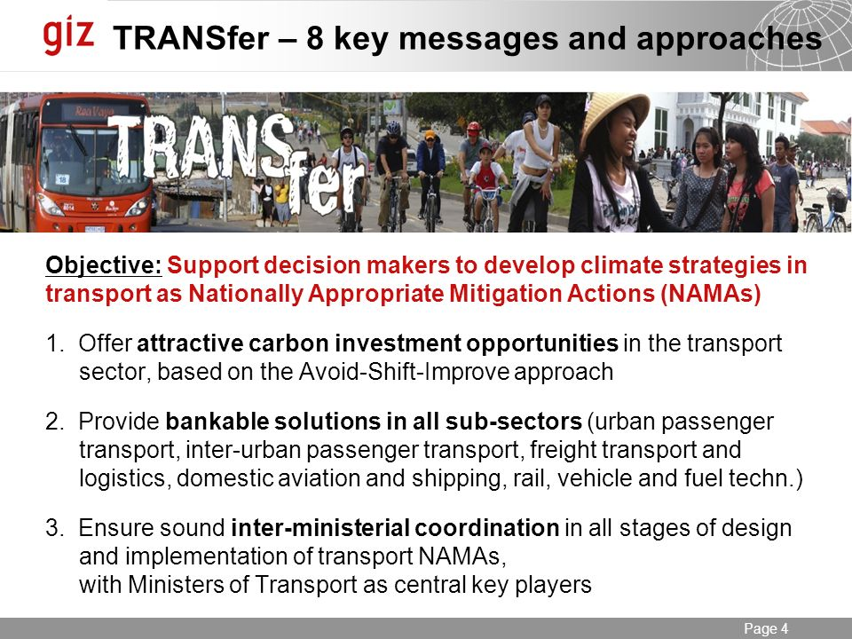 Seite 4 Page 4 TRANSfer – 8 key messages and approaches Objective: Support decision makers to develop climate strategies in transport as Nationally Appropriate Mitigation Actions (NAMAs) 1.