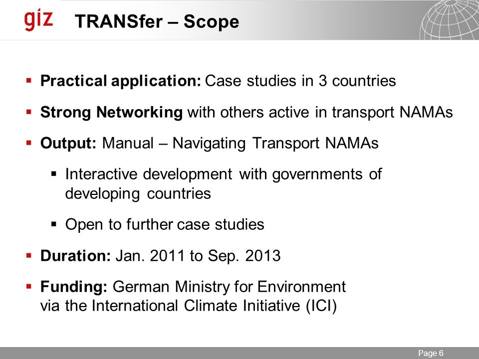 Seite 6 Page 6 TRANSfer – Scope Practical application: Case studies in 3 countries Strong Networking with others active in transport NAMAs Output: Manual – Navigating Transport NAMAs Interactive development with governments of developing countries Open to further case studies Duration: Jan.