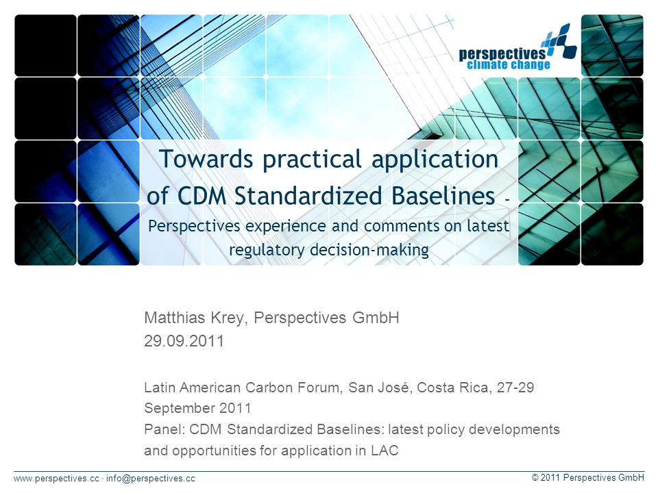 · © 2011 Perspectives GmbH Towards practical application of CDM Standardized Baselines – Perspectives experience and comments on latest regulatory decision-making Matthias Krey, Perspectives GmbH Latin American Carbon Forum, San José, Costa Rica, September 2011 Panel: CDM Standardized Baselines: latest policy developments and opportunities for application in LAC